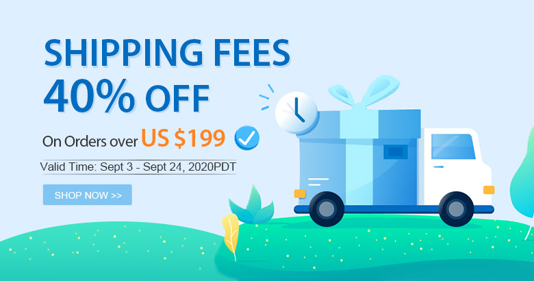 Shipping Fees 40% OFF On Orders over US $199 Valid Time: Sept 3 - Sept 24, 2020PDT