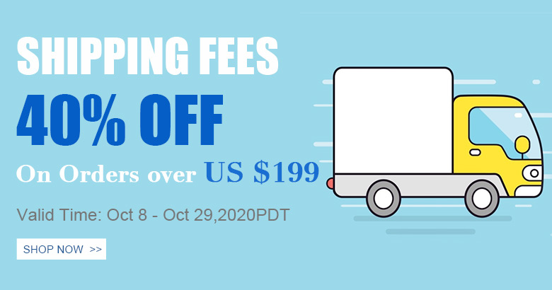 Shipping Fees 40% OFF On Orders over US $199 Valid Time: Oct 8 - Oct 29,2020PDT