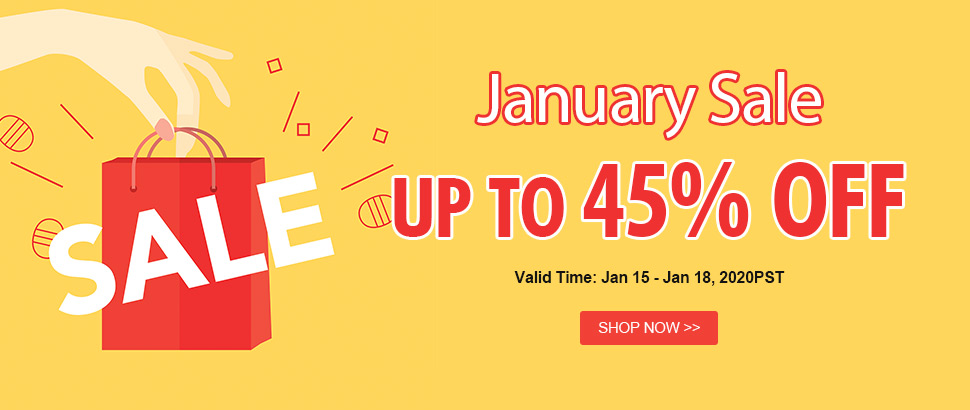 January Sale Up to 45% OFF Valid Time: Jan 15 - Jan 18, 2020PST Shop Now