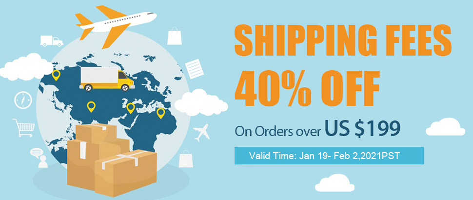 Shipping Fees 40% OFF On Orders over US $199 Valid Time: Jan 19- Feb 2,2021PST