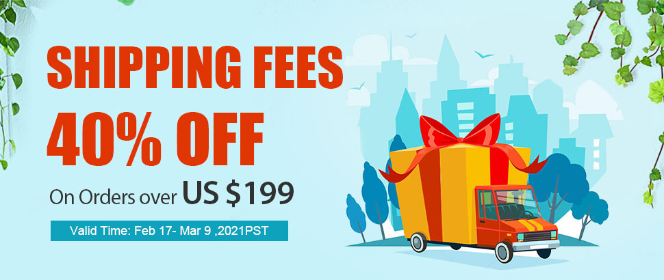 Shipping Fees 40% OFF On Orders over US $199 Valid Time: Feb 17- Mar 9 ,2021PST