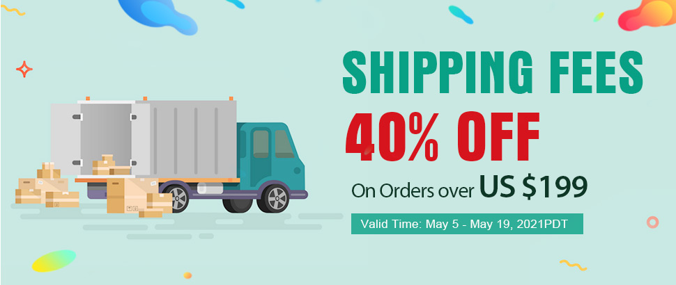 Shipping Fees 40% OFF On Orders over US $199 Valid Time: May 5- May 19 ,2021PDT