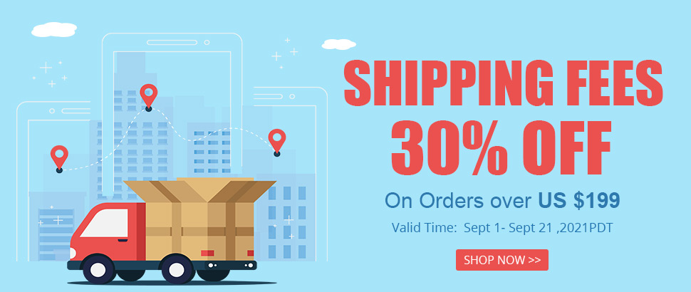 Shipping Fees 30% OFF On Orders over US $199 Valid Time:  Sept 1- Sept 21 ,2021PDT